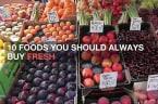 10 Foods You Should Always Buy Fresh