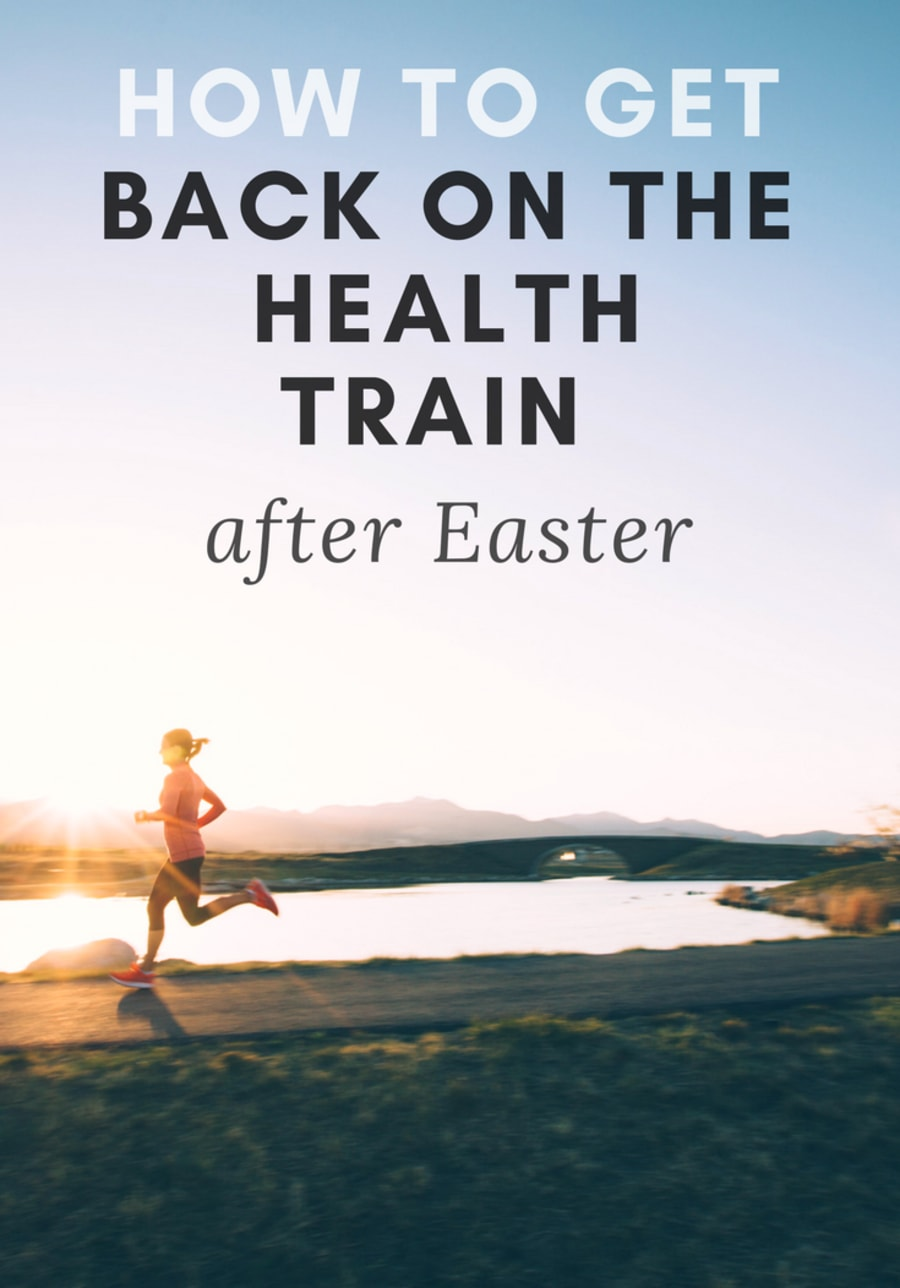 Fell Off The Health Wagon Over Easter? Here's How To Get Back On