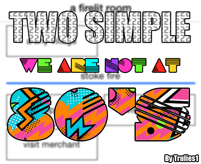 Two simple, we are not at 80s